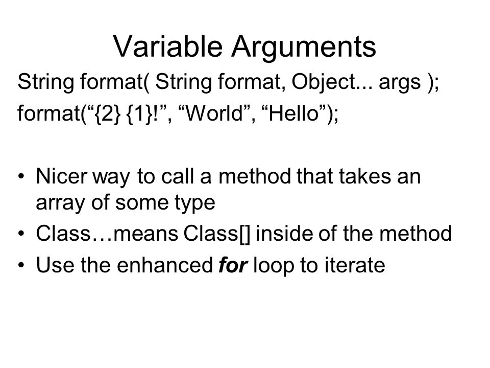 Variable Arguments String format( String format, Object... args ); format({2} {1}!, World, Hello); Nicer way to call a method that takes an array of s