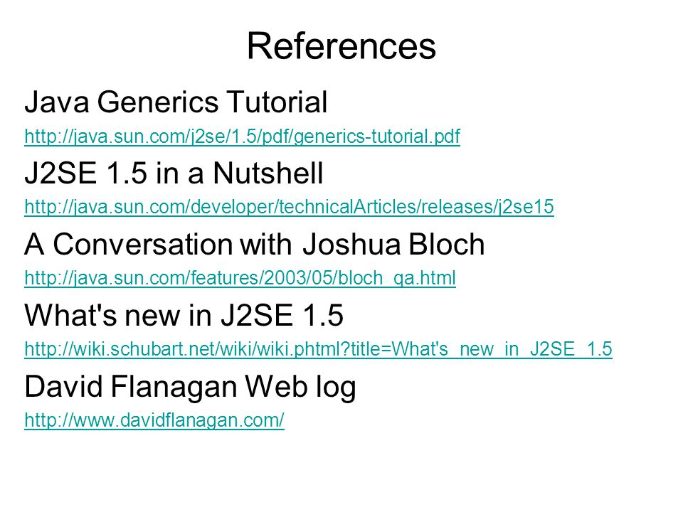 References Java Generics Tutorial http://java.sun.com/j2se/1.5/pdf/generics-tutorial.pdf J2SE 1.5 in a Nutshell http://java.sun.com/developer/technicalArticles/releases/j2se15 A Conversation with Joshua Bloch http://java.sun.com/features/2003/05/bloch_qa.html What s new in J2SE 1.5 http://wiki.schubart.net/wiki/wiki.phtml title=What s_new_in_J2SE_1.5 David Flanagan Web log http://www.davidflanagan.com/