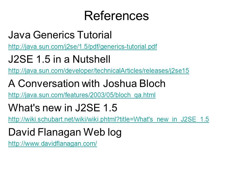 References Java Generics Tutorial http://java.sun.com/j2se/1.5/pdf/generics-tutorial.pdf J2SE 1.5 in a Nutshell http://java.sun.com/developer/technica