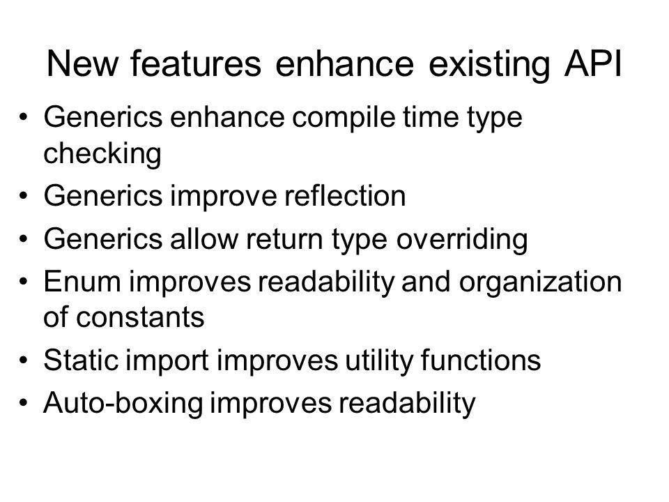 New features enhance existing API Generics enhance compile time type checking Generics improve reflection Generics allow return type overriding Enum i