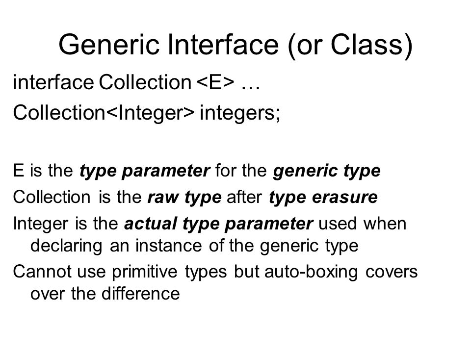 Generic Interface (or Class) interface Collection … Collection integers; E is the type parameter for the generic type Collection is the raw type after type erasure Integer is the actual type parameter used when declaring an instance of the generic type Cannot use primitive types but auto-boxing covers over the difference