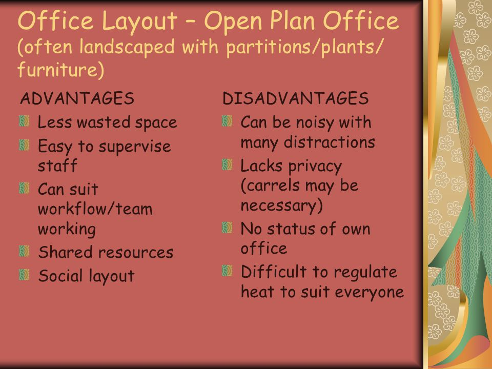 Office Layout – Open Plan Office (often landscaped with partitions/plants/ furniture) ADVANTAGES Less wasted space Easy to supervise staff Can suit workflow/team working Shared resources Social layout DISADVANTAGES Can be noisy with many distractions Lacks privacy (carrels may be necessary) No status of own office Difficult to regulate heat to suit everyone