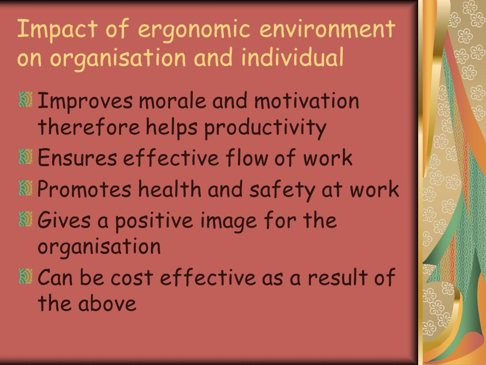 Impact of ergonomic environment on organisation and individual Improves morale and motivation therefore helps productivity Ensures effective flow of work Promotes health and safety at work Gives a positive image for the organisation Can be cost effective as a result of the above