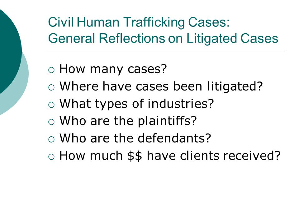 The Anatomy of a Civil Trafficking Case What to consider before taking a case Your resources Clients safety Psychological, social, economic and legal stability of client Defendants location and assets Impact of and on a criminal investigation/prosecution Other civil litigation pros/cons