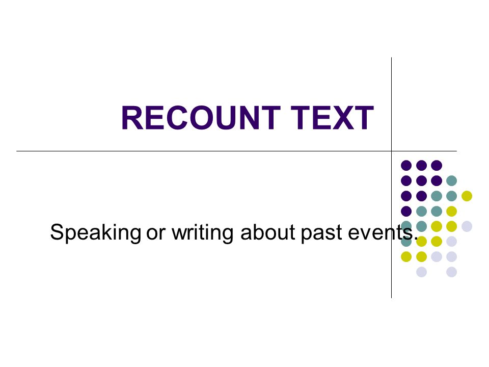 Some Examples of RECOUNT text are: Newspaper reports Conversations Speeches Television interviews Eyewitness accounts Letters