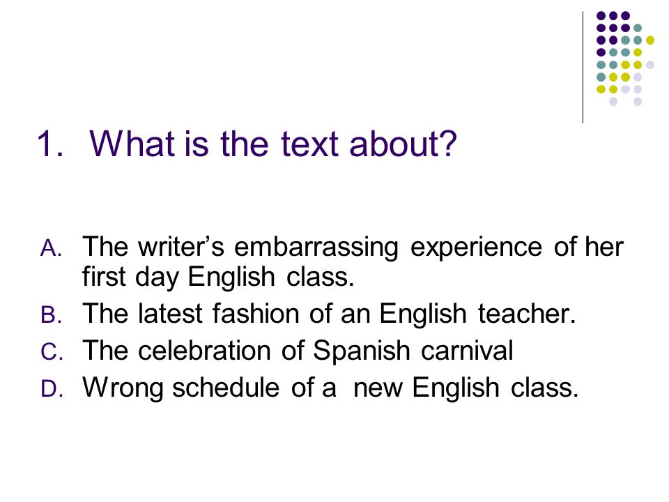 1.What is the text about? A. The writers embarrassing experience of her first day English class. B. The latest fashion of an English teacher. C. The c