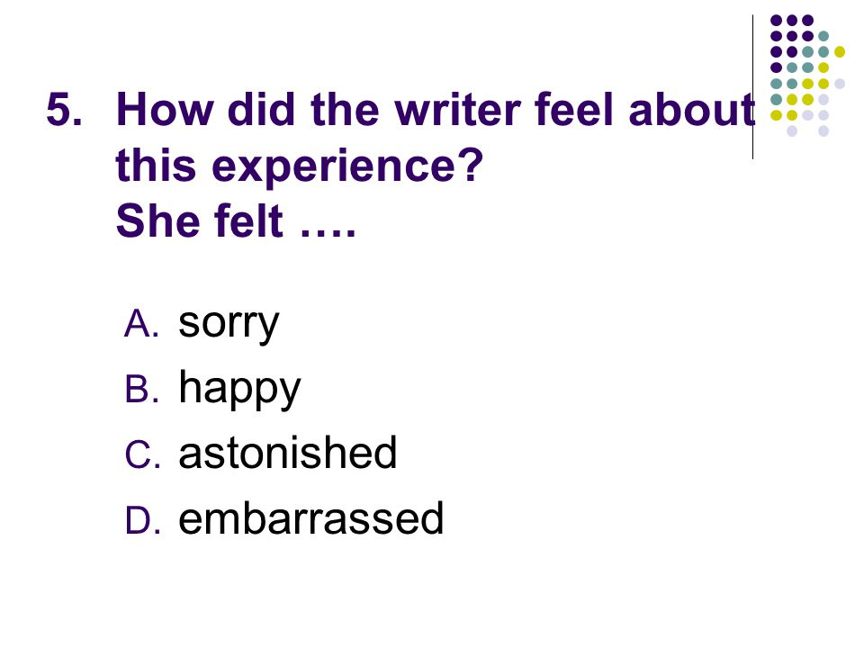 5.How did the writer feel about this experience. She felt ….