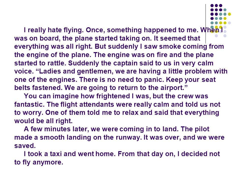 I really hate flying. Once, something happened to me. When I was on board, the plane started taking on. It seemed that everything was all right. But s