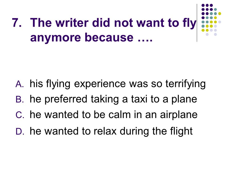 7.The writer did not want to fly anymore because …. A. his flying experience was so terrifying B. he preferred taking a taxi to a plane C. he wanted t