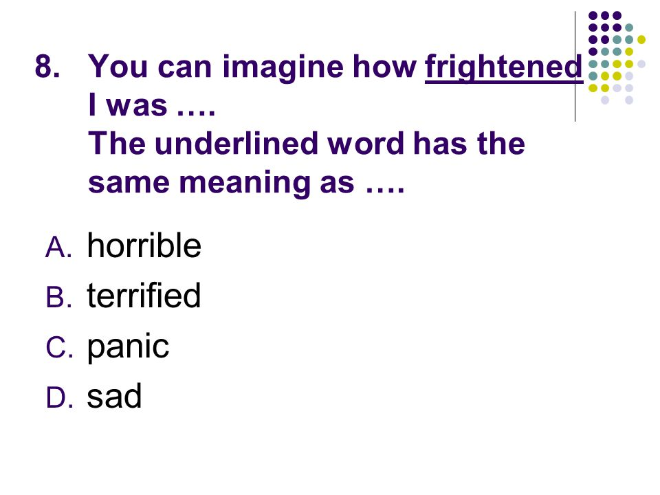 8.You can imagine how frightened I was …. The underlined word has the same meaning as …. A. horrible B. terrified C. panic D. sad