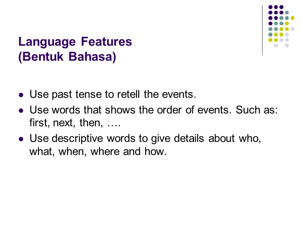 Language Features (Bentuk Bahasa) Use past tense to retell the events.