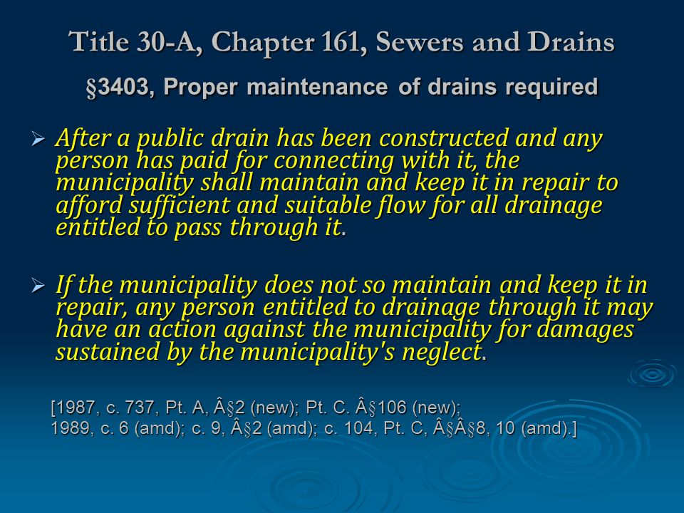 Title 30-A, Chapter 161, Sewers and Drains §3403, Proper maintenance of drains required After a public drain has been constructed and any person has paid for connecting with it, the municipality shall maintain and keep it in repair to afford sufficient and suitable flow for all drainage entitled to pass through it.
