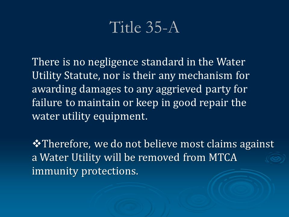 Title 35-A There is no negligence standard in the Water Utility Statute, nor is their any mechanism for awarding damages to any aggrieved party for failure to maintain or keep in good repair the water utility equipment.