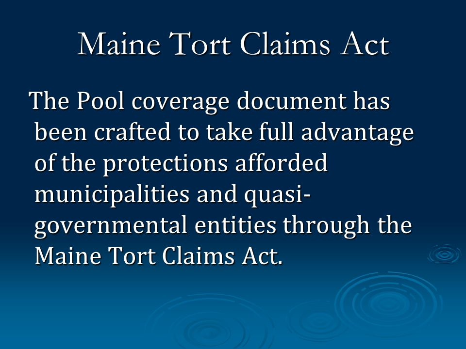 Maine Tort Claims Act The Pool coverage document has been crafted to take full advantage of the protections afforded municipalities and quasi- governmental entities through the Maine Tort Claims Act.