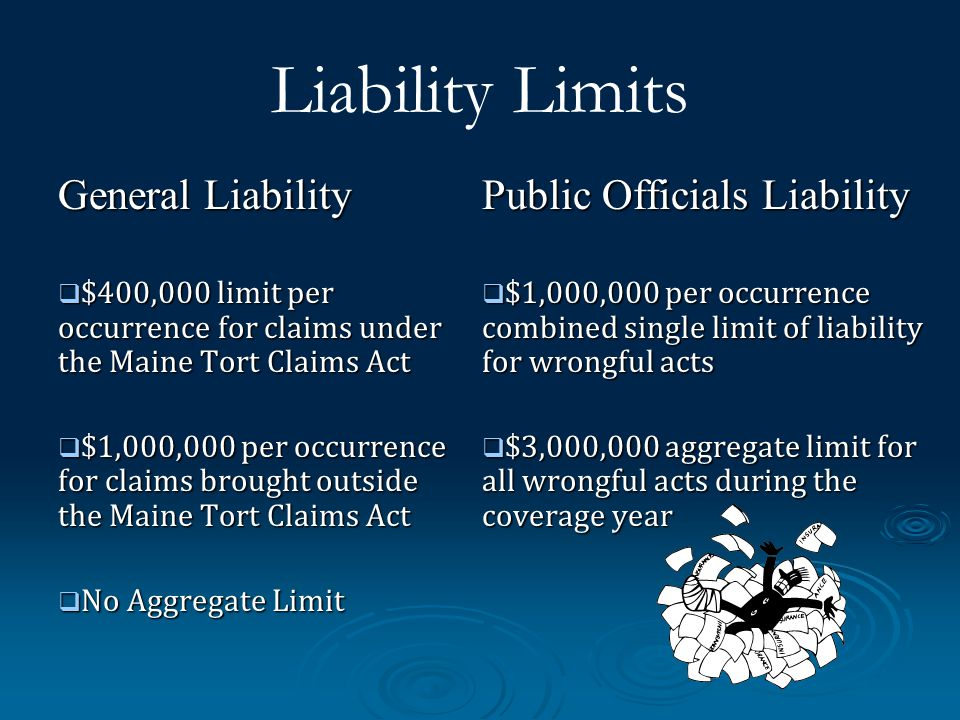 Liability Limits General Liability $400,000 limit per occurrence for claims under the Maine Tort Claims Act $400,000 limit per occurrence for claims under the Maine Tort Claims Act $1,000,000 per occurrence for claims brought outside the Maine Tort Claims Act $1,000,000 per occurrence for claims brought outside the Maine Tort Claims Act No Aggregate Limit No Aggregate Limit Public Officials Liability $1,000,000 per occurrence combined single limit of liability for wrongful acts $1,000,000 per occurrence combined single limit of liability for wrongful acts $3,000,000 aggregate limit for all wrongful acts during the coverage year $3,000,000 aggregate limit for all wrongful acts during the coverage year