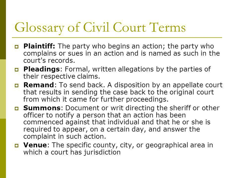 Glossary of Civil Court Terms Plaintiff: The party who begins an action; the party who complains or sues in an action and is named as such in the court s records.