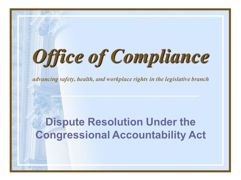 Dispute Resolution Under the Congressional Accountability Act advancing safety, health, and workplace rights in the legislative branch Office of Compl