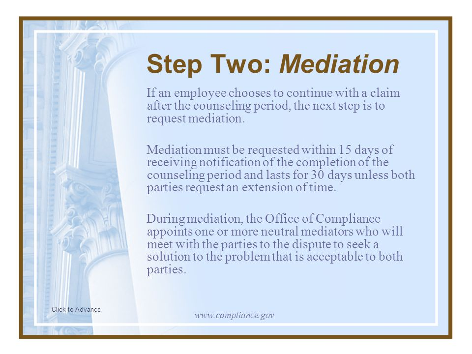 Step Two: Mediation If an employee chooses to continue with a claim after the counseling period, the next step is to request mediation. Mediation must