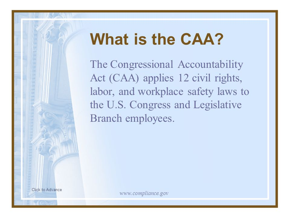 What is the CAA? The Congressional Accountability Act (CAA) applies 12 civil rights, labor, and workplace safety laws to the U.S. Congress and Legisla
