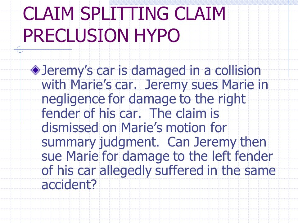 CLAIM SPLITTING CLAIM PRECLUSION HYPO Jeremys car is damaged in a collision with Maries car.