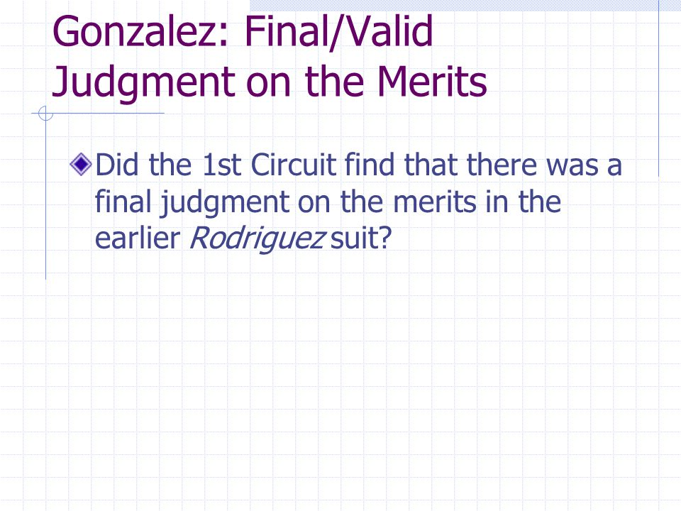 Gonzalez: Final/Valid Judgment on the Merits Did the 1st Circuit find that there was a final judgment on the merits in the earlier Rodriguez suit