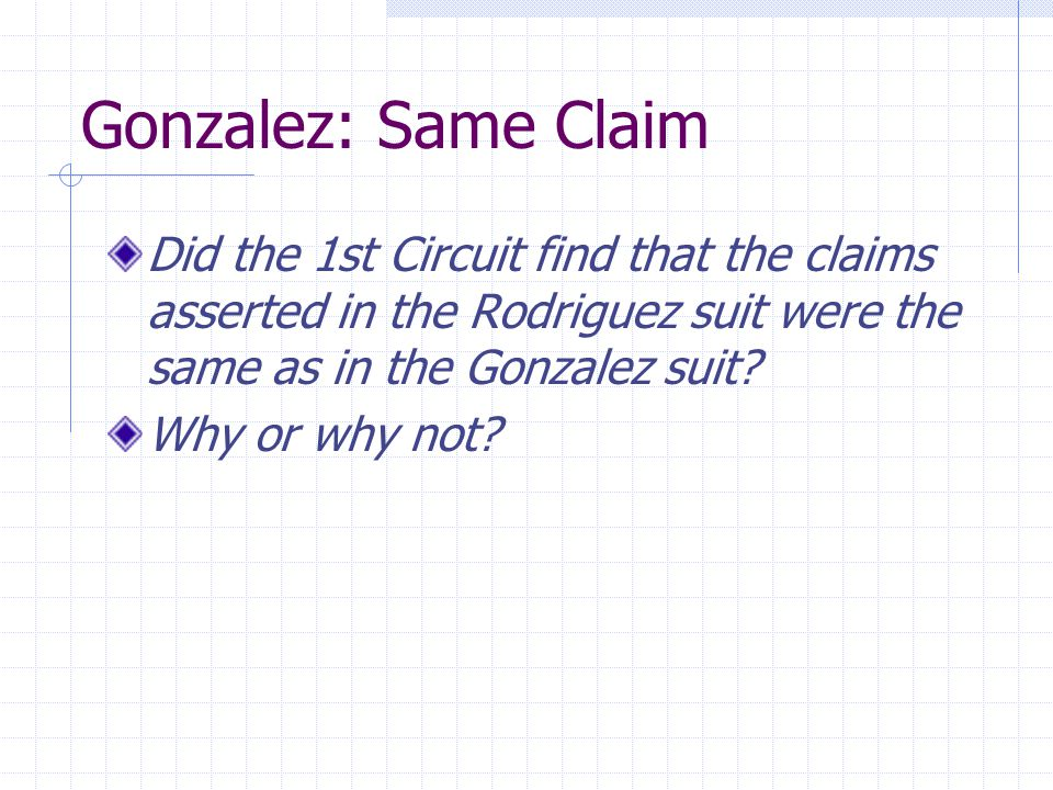 Gonzalez: Same Claim Did the 1st Circuit find that the claims asserted in the Rodriguez suit were the same as in the Gonzalez suit.