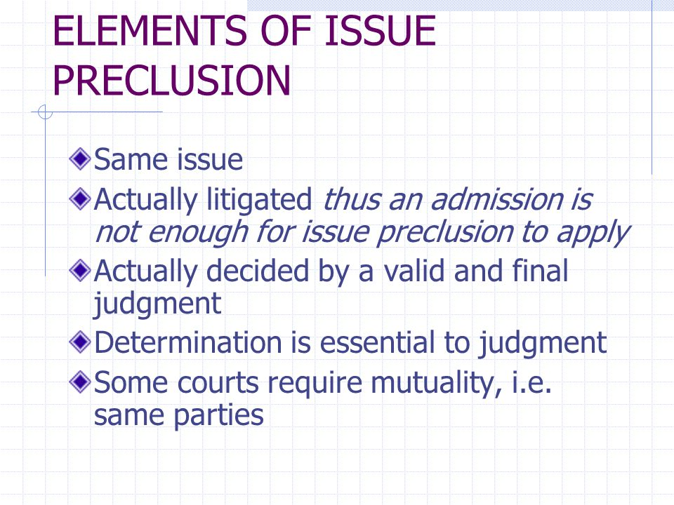 ELEMENTS OF ISSUE PRECLUSION Same issue Actually litigated thus an admission is not enough for issue preclusion to apply Actually decided by a valid and final judgment Determination is essential to judgment Some courts require mutuality, i.e.