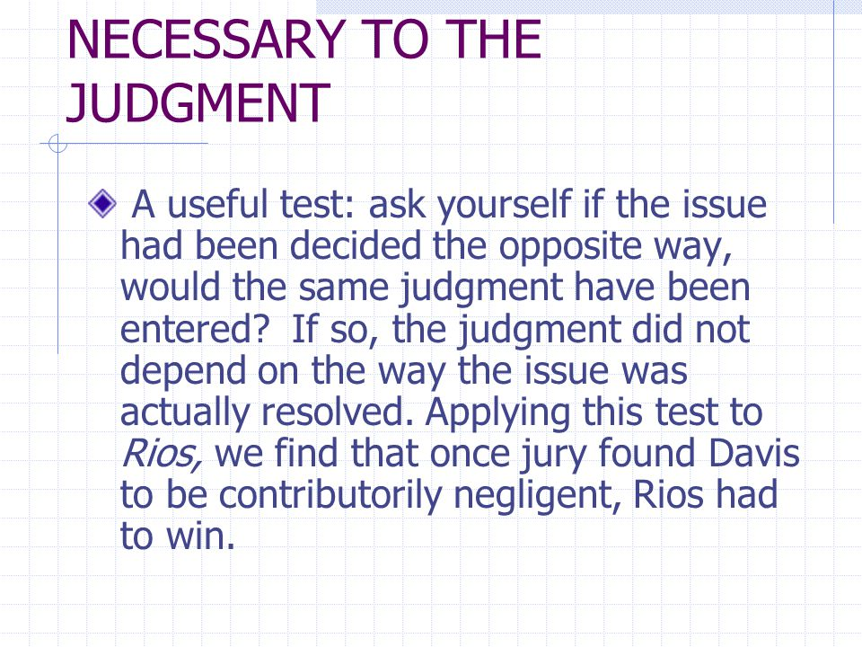 NECESSARY TO THE JUDGMENT A useful test: ask yourself if the issue had been decided the opposite way, would the same judgment have been entered.