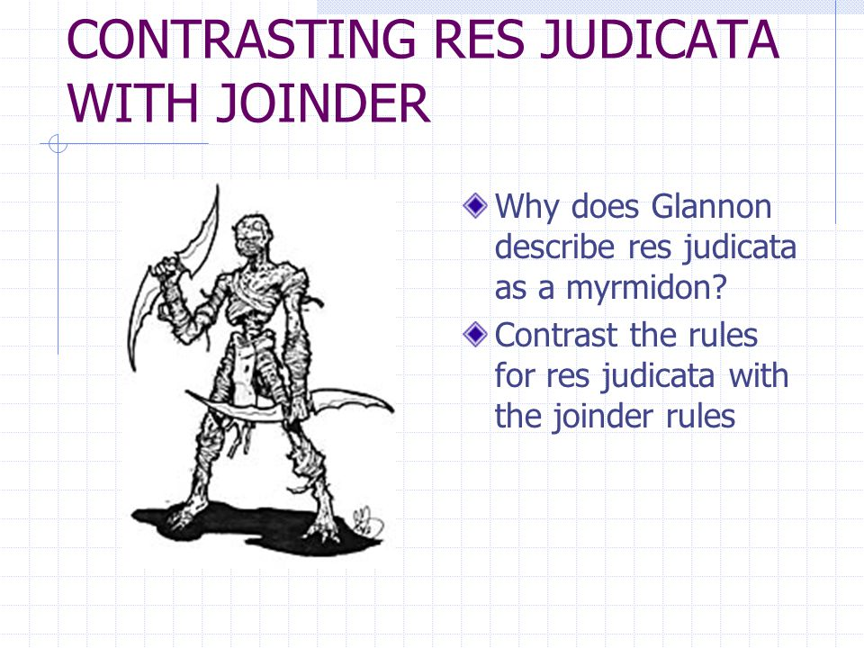 CONTRASTING RES JUDICATA WITH JOINDER Why does Glannon describe res judicata as a myrmidon.