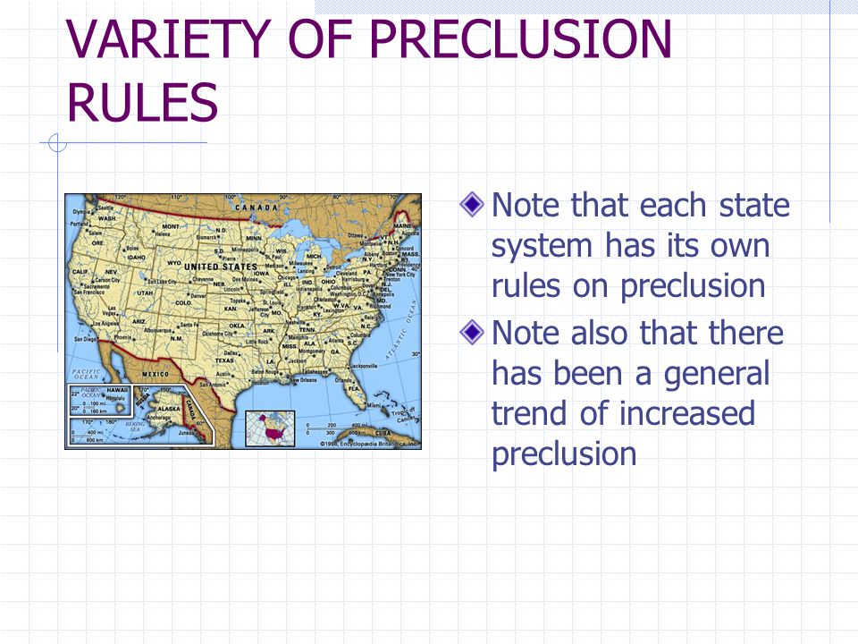 VARIETY OF PRECLUSION RULES Note that each state system has its own rules on preclusion Note also that there has been a general trend of increased preclusion