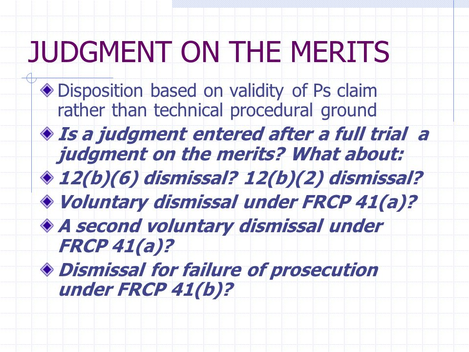 JUDGMENT ON THE MERITS Disposition based on validity of Ps claim rather than technical procedural ground Is a judgment entered after a full trial a judgment on the merits.