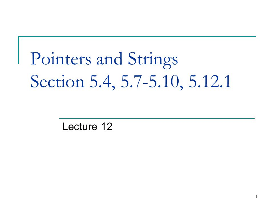 1 Pointers and Strings Section 5.4, 5.7-5.10, 5.12.1 Lecture 12
