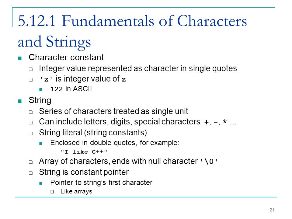 21 5.12.1 Fundamentals of Characters and Strings Character constant Integer value represented as character in single quotes z is integer value of z 122 in ASCII String Series of characters treated as single unit Can include letters, digits, special characters +, -, *...