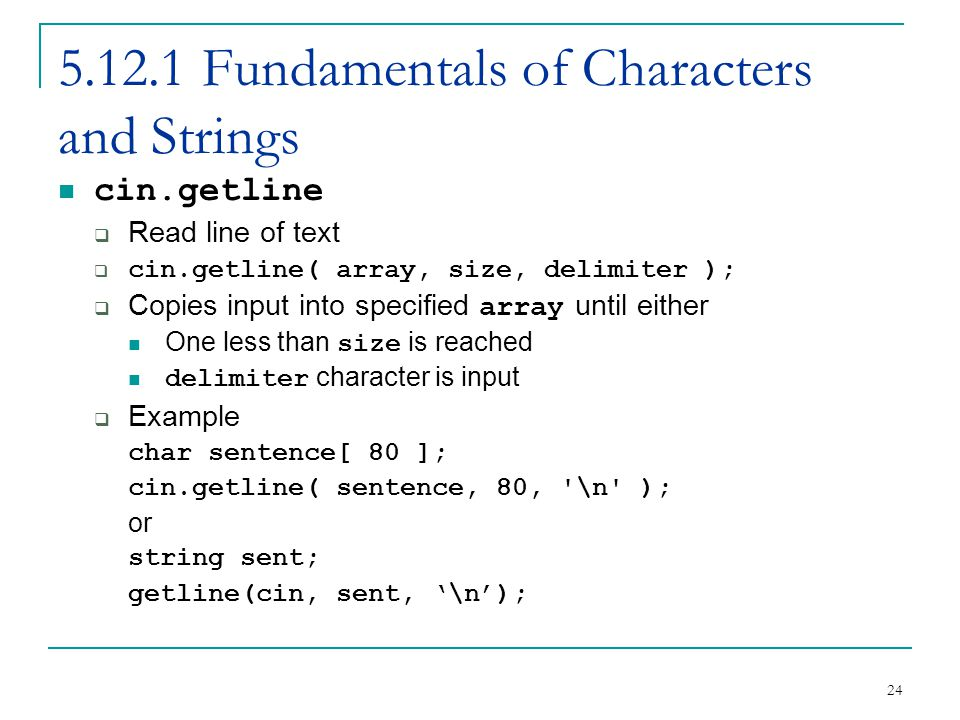 24 5.12.1 Fundamentals of Characters and Strings cin.getline Read line of text cin.getline( array, size, delimiter ); Copies input into specified array until either One less than size is reached delimiter character is input Example char sentence[ 80 ]; cin.getline( sentence, 80, \n ); or string sent; getline(cin, sent, \n);