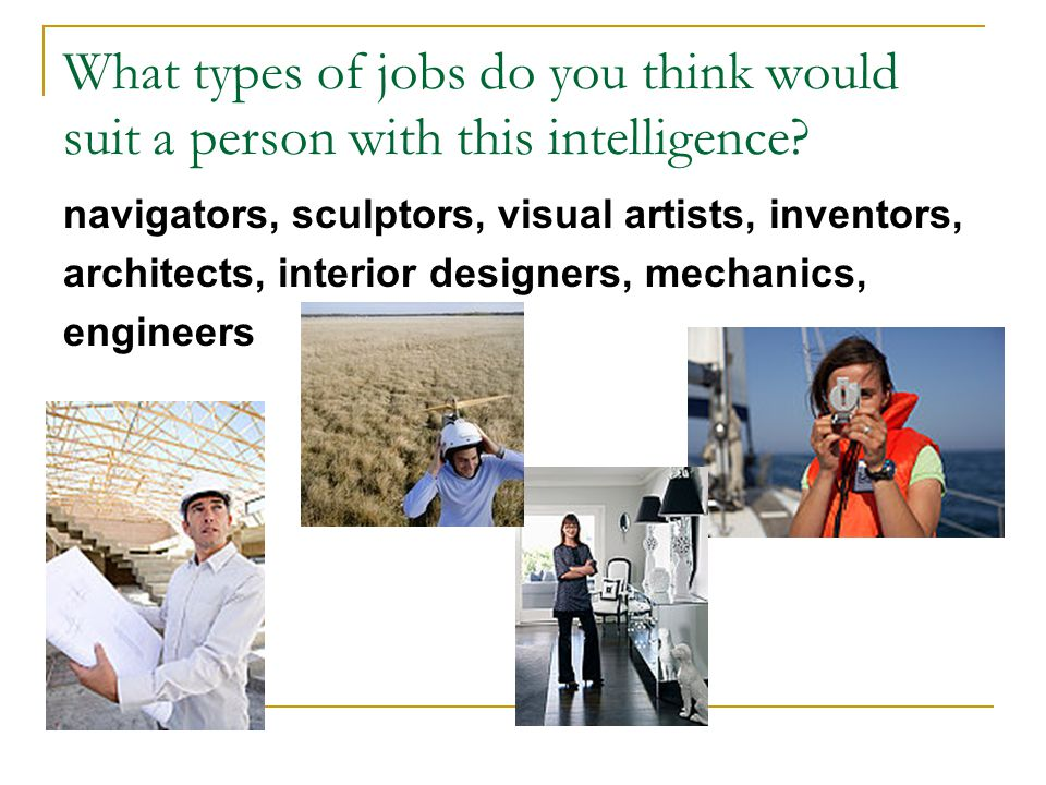 What types of jobs do you think would suit a person with this intelligence? navigators, sculptors, visual artists, inventors, architects, interior des