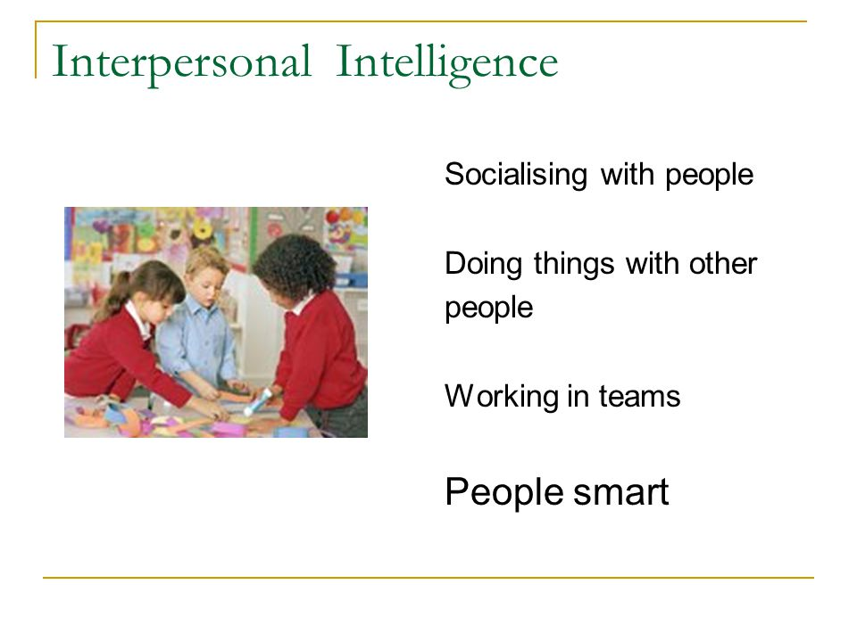 Interpersonal Intelligence Socialising with people Doing things with other people Working in teams People smart