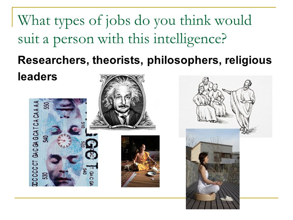 What types of jobs do you think would suit a person with this intelligence? Researchers, theorists, philosophers, religious leaders