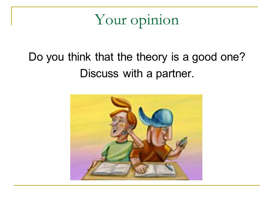 Your opinion Do you think that the theory is a good one? Discuss with a partner.