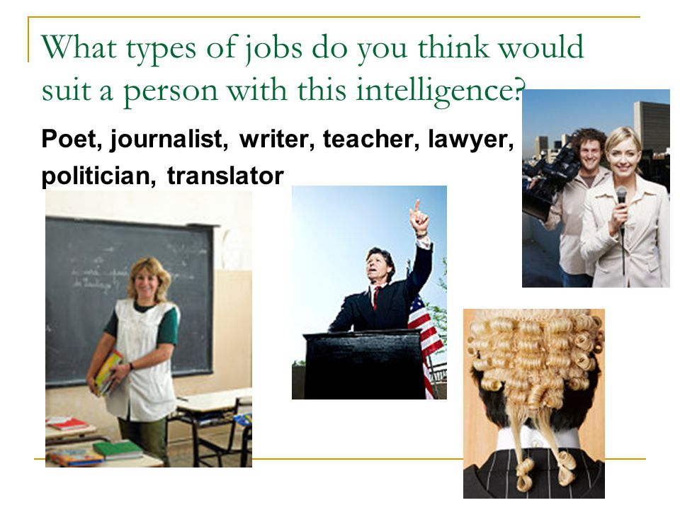 What types of jobs do you think would suit a person with this intelligence? Poet, journalist, writer, teacher, lawyer, politician, translator