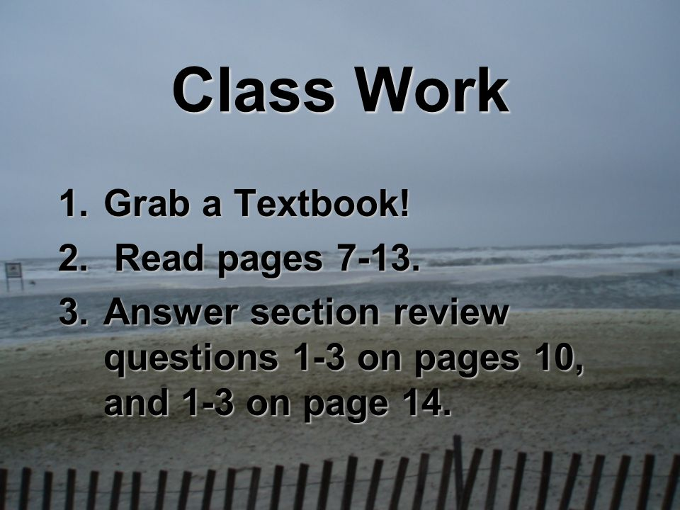 Class Work 1.Grab a Textbook! 2. Read pages 7-13. 3.Answer section review questions 1-3 on pages 10, and 1-3 on page 14.