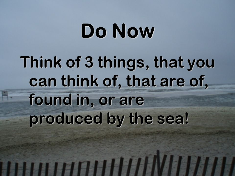 Do Now Think of 3 things, that you can think of, that are of, found in, or are produced by the sea!