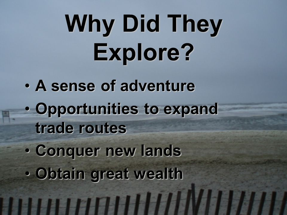Why Did They Explore? A sense of adventureA sense of adventure Opportunities to expand trade routesOpportunities to expand trade routes Conquer new la