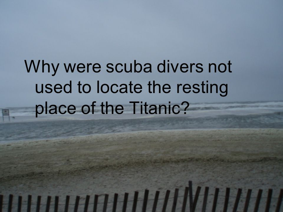 Why were scuba divers not used to locate the resting place of the Titanic?