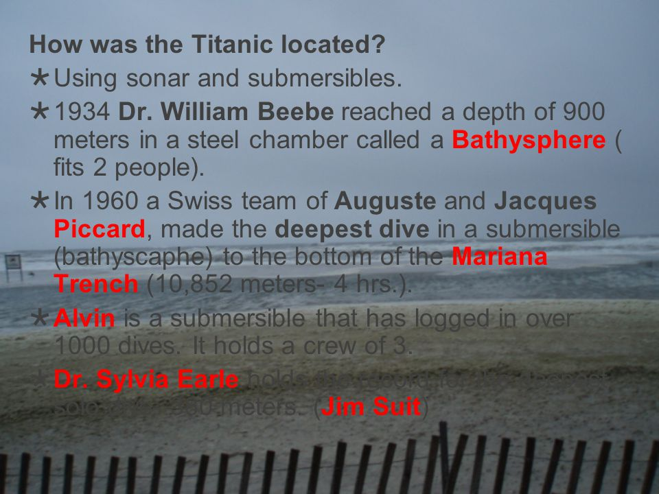 How was the Titanic located? Using sonar and submersibles. 1934 Dr. William Beebe reached a depth of 900 meters in a steel chamber called a Bathyspher