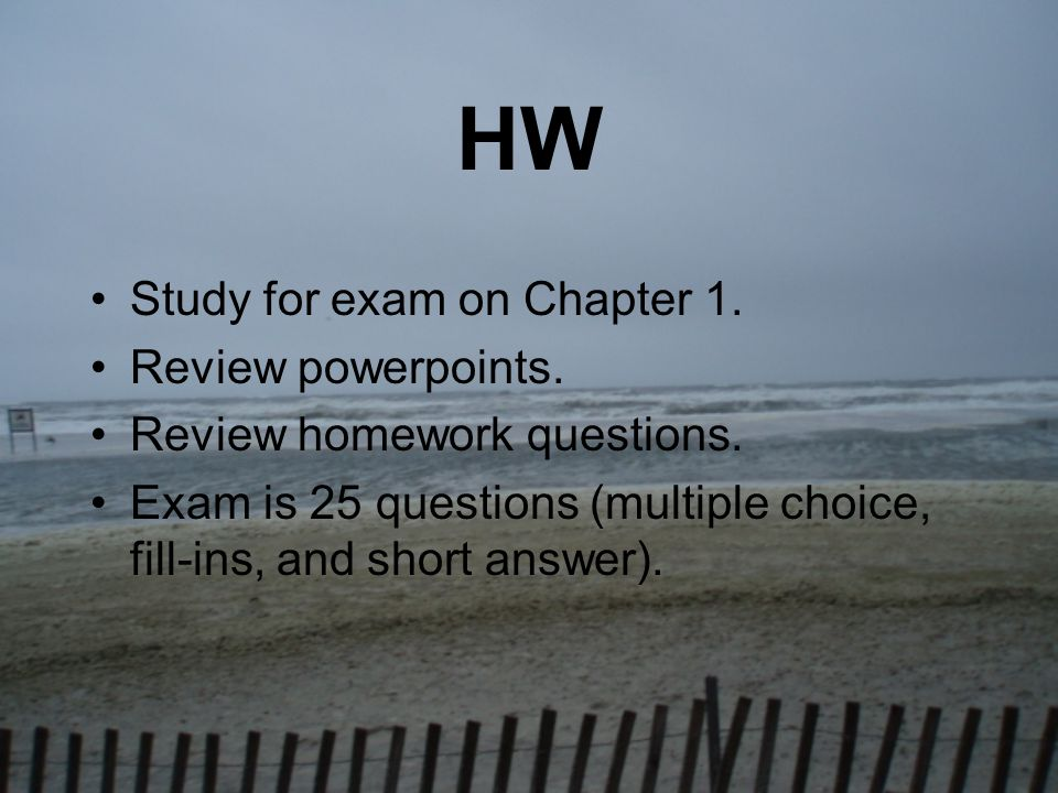 HW Study for exam on Chapter 1. Review powerpoints. Review homework questions. Exam is 25 questions (multiple choice, fill-ins, and short answer).