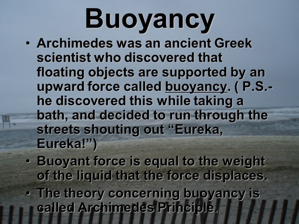 Buoyancy Archimedes was an ancient Greek scientist who discovered that floating objects are supported by an upward force called buoyancy. ( P.S.- he d