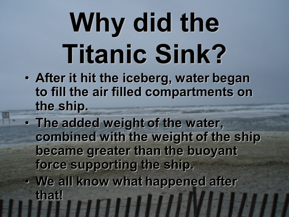 Why did the Titanic Sink? After it hit the iceberg, water began to fill the air filled compartments on the ship.After it hit the iceberg, water began