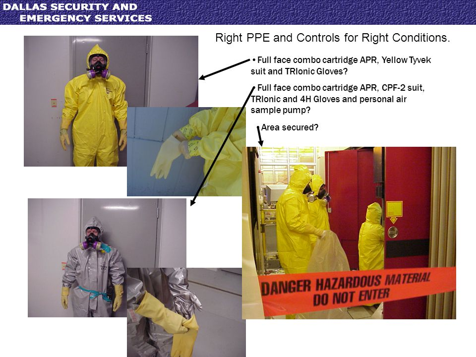 Right PPE and Controls for Right Conditions. Full face combo cartridge APR, Yellow Tyvek suit and TRIonic Gloves? Full face combo cartridge APR, CPF-2
