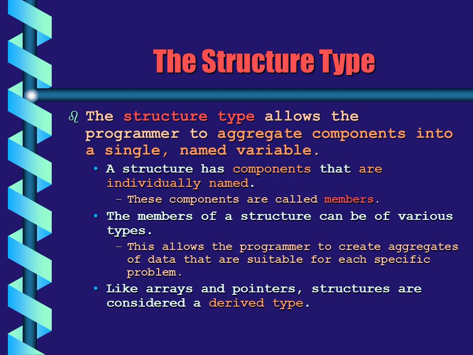 The Structure Type b The structure type allows the programmer to aggregate components into a single, named variable. A structure has components that a
