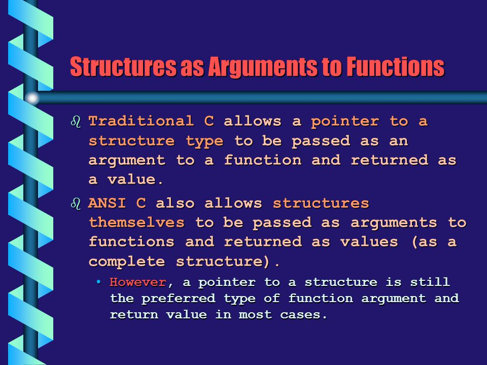 Structures as Arguments to Functions b Traditional C allows a pointer to a structure type to be passed as an argument to a function and returned as a